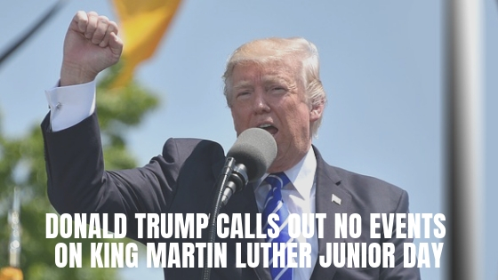 Donald Trump Calls Out No Events On King Martin Luther Junior Day